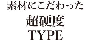 素材にこだわった超硬度TYPE