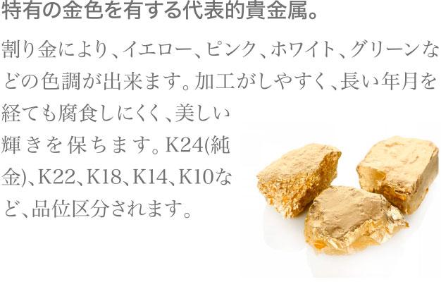 特有の金色を有する代表的貴金属。割り金により、イエロー、ピンク、ホワイト、グリーンなどの色調が出来ます。加工がしやすく、長い年月を経ても腐食しにくく、美しい輝きを保ちます。K24(純金)、K22、K18、K14、K10など、品位区分されます。