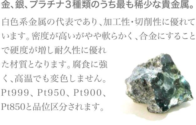 金、銀、プラチナ3種類のうち最も稀少な貴金属。白色系金属の代表であり、加工性・切削性に優れています。密度が高いがやや軟らかく、合金にすることで硬度が増し耐久性に優れた材質となります。腐食に強く、高温でも変色しません。Pt999、Pt950、Pt900、Pt850と品位区分されます。