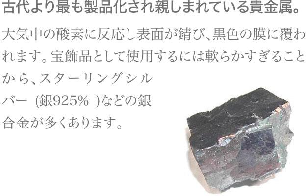 古代より最も製品化され親しまれている貴金属。大気中の酸素に反応し表面が錆び、黒色の膜に覆われます。宝飾品として使用するには軟らかすぎることから、スターリングシルバー(銀925%)などの銀合金が多くあります。